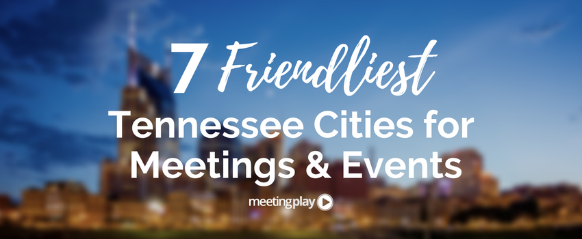 7 Friendliest Tennessee Cities for Meetings and Events