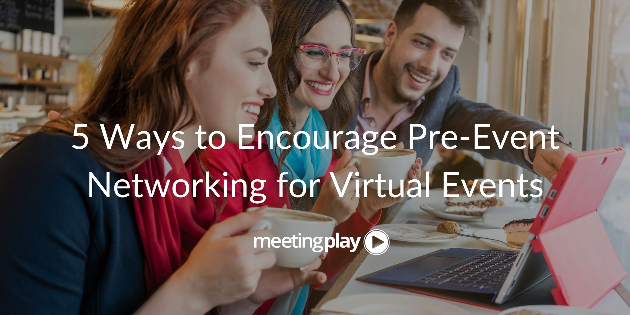 5 Ways to Encourage Pre-Event Networking for Virtual Events