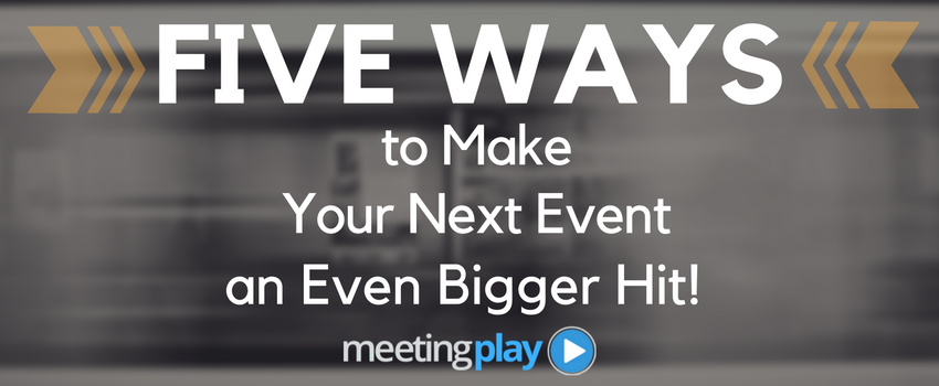 Five Ways to Make Your Next Event an Even Bigger Hit!