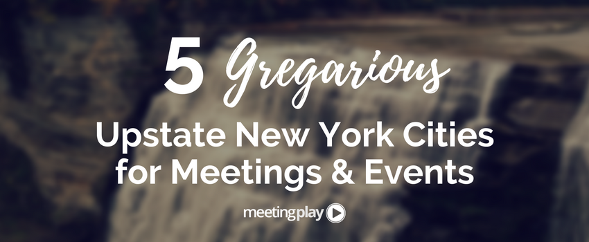 5 Gregarious Upstate New York Cities for Meetings and Events