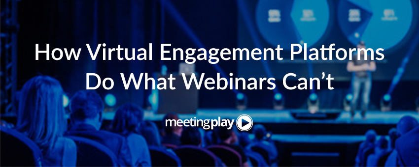 How Virtual Engagement Platforms Do What Webinars Can't
