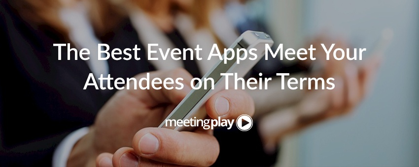 The Best Event Apps Meet Your Attendees on Their Terms
